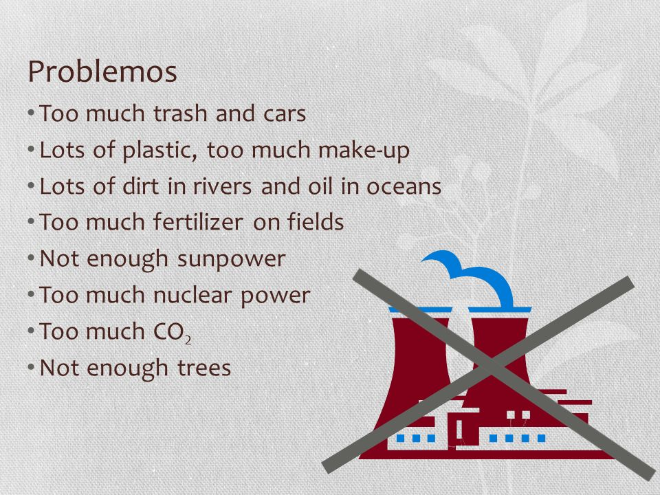 Problemos Too much trash and cars Lots of plastic, too much make-up Lots of dirt in rivers and oil in oceans Too much fertilizer on fields Not enough sunpower Too much nuclear power Too much CO 2 Not enough trees