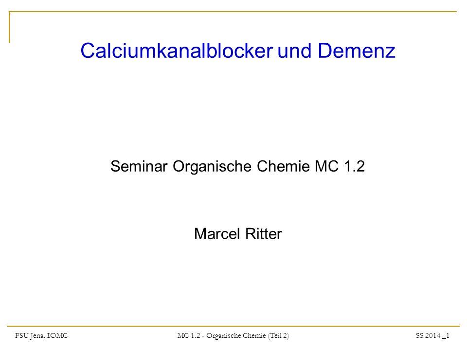 FSU Jena, IOMC SS 2014 _1 MC 1.2 - Organische Chemie (Teil 2) Calciumkanalblocker und Demenz Seminar Organische Chemie MC 1.2 Marcel Ritter