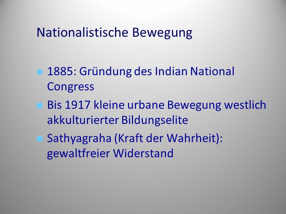 Nationalistische Bewegung 1885: Gründung des Indian National Congress Bis 1917 kleine urbane Bewegung westlich akkulturierter Bildungselite Sathyagraha (Kraft der Wahrheit): gewaltfreier Widerstand