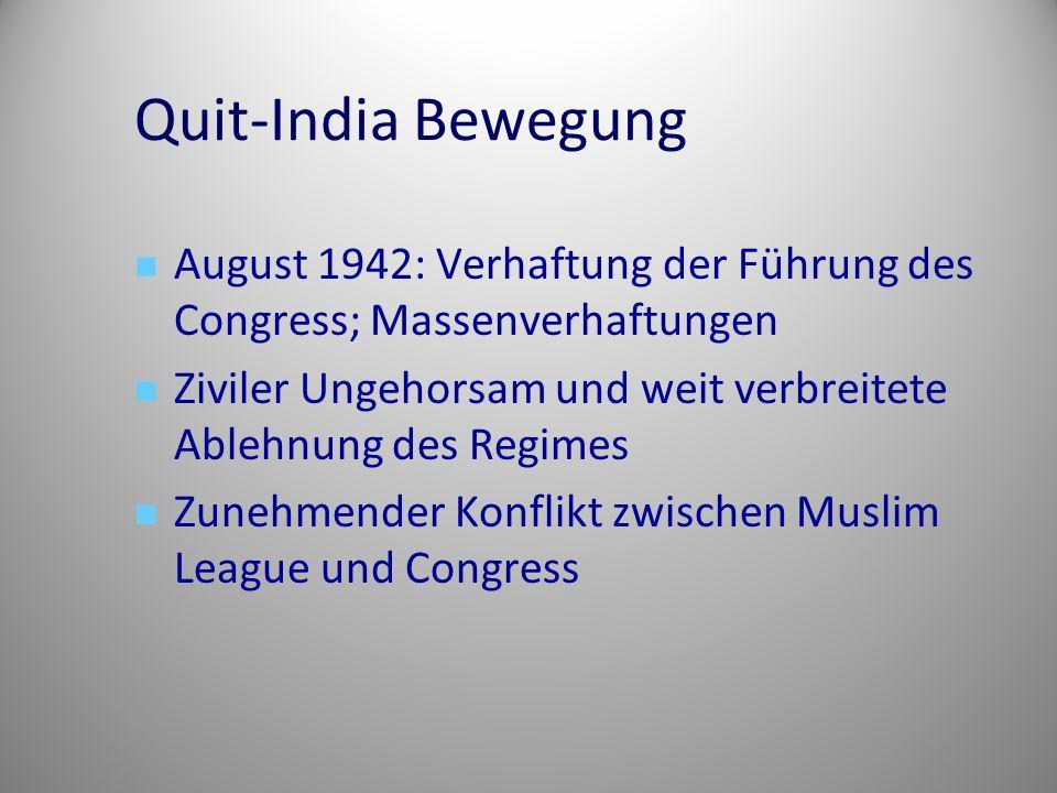 Quit-India Bewegung August 1942: Verhaftung der Führung des Congress; Massenverhaftungen Ziviler Ungehorsam und weit verbreitete Ablehnung des Regimes Zunehmender Konflikt zwischen Muslim League und Congress