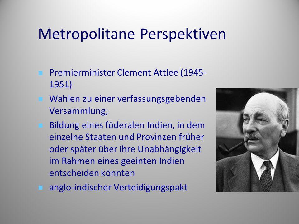 Metropolitane Perspektiven Premierminister Clement Attlee (1945- 1951) Wahlen zu einer verfassungsgebenden Versammlung; Bildung eines föderalen Indien, in dem einzelne Staaten und Provinzen früher oder später über ihre Unabhängigkeit im Rahmen eines geeinten Indien entscheiden könnten anglo-indischer Verteidigungspakt