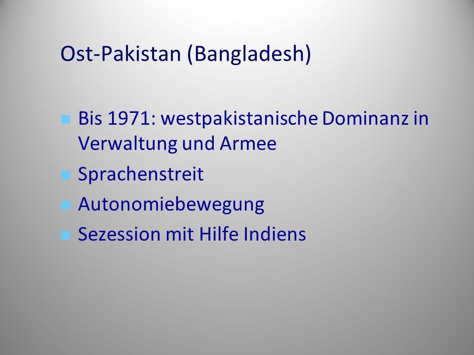 Ost-Pakistan (Bangladesh) Bis 1971: westpakistanische Dominanz in Verwaltung und Armee Sprachenstreit Autonomiebewegung Sezession mit Hilfe Indiens