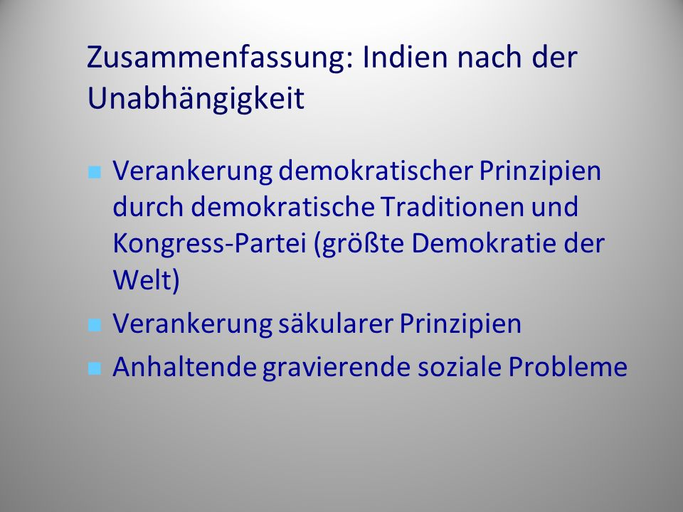 Zusammenfassung: Indien nach der Unabhängigkeit Verankerung demokratischer Prinzipien durch demokratische Traditionen und Kongress-Partei (größte Demokratie der Welt) Verankerung säkularer Prinzipien Anhaltende gravierende soziale Probleme