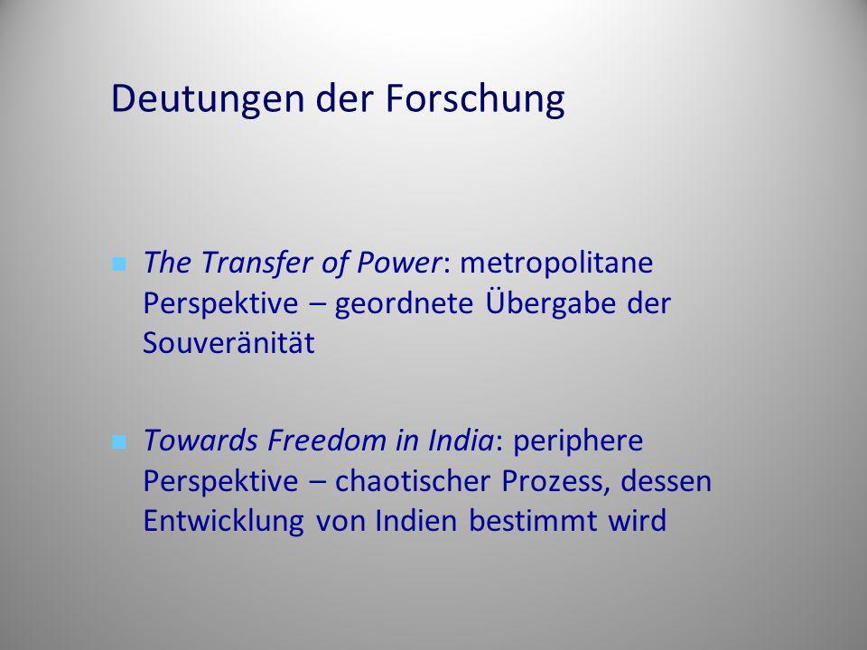 Deutungen der Forschung The Transfer of Power: metropolitane Perspektive – geordnete Übergabe der Souveränität Towards Freedom in India: periphere Perspektive – chaotischer Prozess, dessen Entwicklung von Indien bestimmt wird