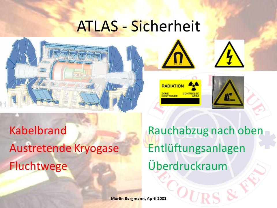 ATLAS - Sicherheit Merlin Bergmann, April 2008 KabelbrandRauchabzug nach oben Austretende KryogaseEntlüftungsanlagen FluchtwegeÜberdruckraum