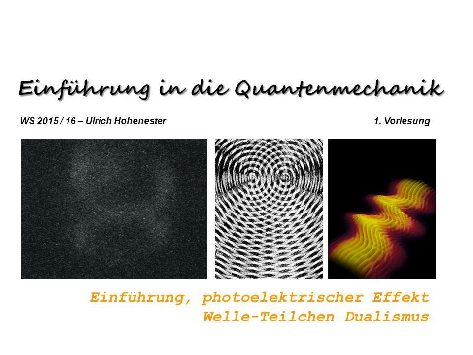 WS 2015 / 16 – Ulrich Hohenester 1. Vorlesung Einführung, photoelektrischer Effekt Welle-Teilchen Dualismus