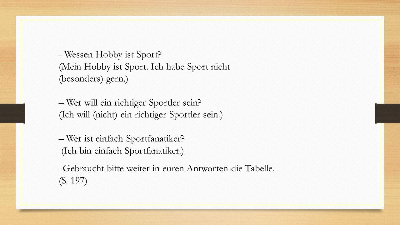 – Wessen Hobby ist Sport? (Mein Hobby ist Sport. Ich habe Sport nicht (besonders) gern.) – Wer will ein richtiger Sportler sein? (Ich will (nicht) ein