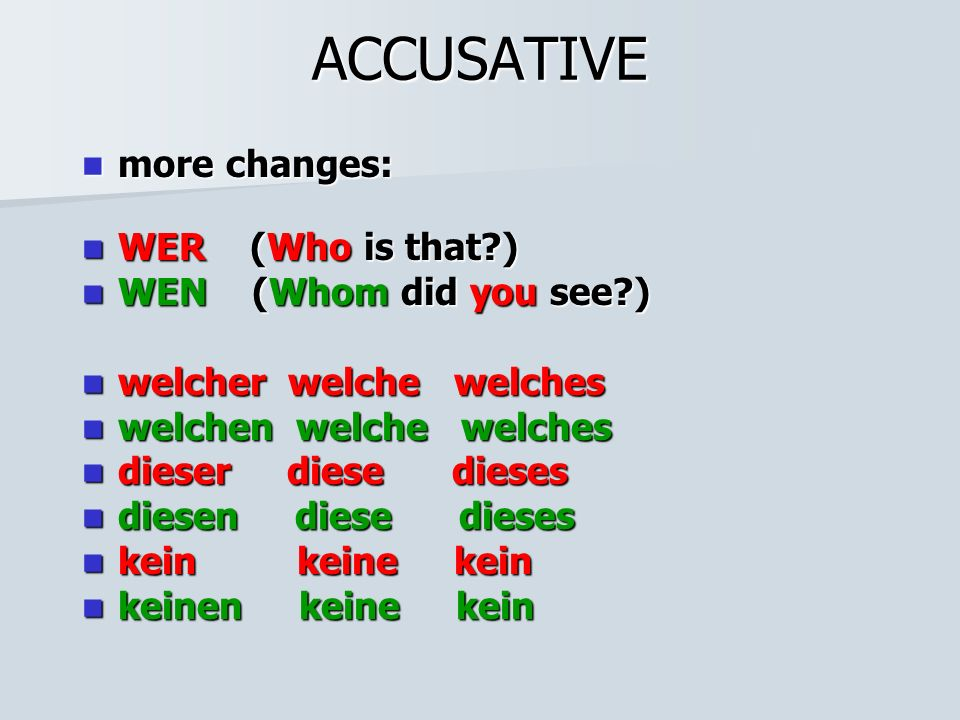 ACCUSATIVE more changes: more changes: WER (Who is that?) WER (Who is that?) WEN (Whom did you see?) WEN (Whom did you see?) welcher welche welches we