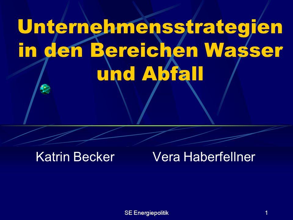 SE Energiepolitik1 Unternehmensstrategien in den Bereichen Wasser und Abfall Katrin Becker Vera Haberfellner