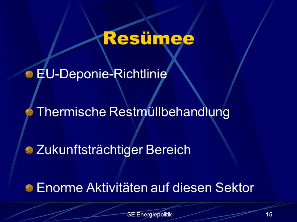 SE Energiepolitik15 Resümee EU-Deponie-Richtlinie Thermische Restmüllbehandlung Zukunftsträchtiger Bereich Enorme Aktivitäten auf diesen Sektor