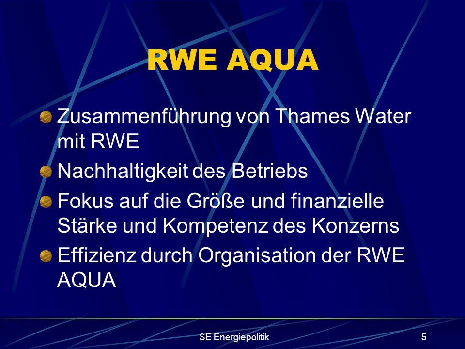 SE Energiepolitik5 RWE AQUA Zusammenführung von Thames Water mit RWE Nachhaltigkeit des Betriebs Fokus auf die Größe und finanzielle Stärke und Kompetenz des Konzerns Effizienz durch Organisation der RWE AQUA
