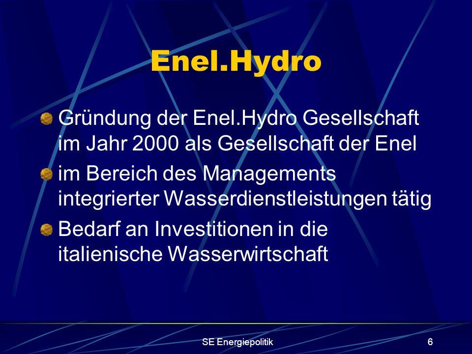 SE Energiepolitik6 Enel.Hydro Gründung der Enel.Hydro Gesellschaft im Jahr 2000 als Gesellschaft der Enel im Bereich des Managements integrierter Wasserdienstleistungen tätig Bedarf an Investitionen in die italienische Wasserwirtschaft