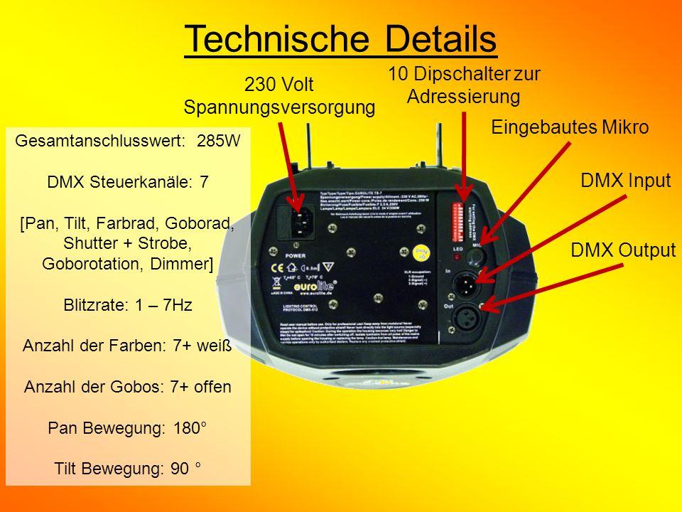 Technische Details 230 Volt Spannungsversorgung 10 Dipschalter zur Adressierung Eingebautes Mikro DMX Output DMX Input Gesamtanschlusswert: 285W DMX Steuerkanäle: 7 [Pan, Tilt, Farbrad, Goborad, Shutter + Strobe, Goborotation, Dimmer] Blitzrate: 1 – 7Hz Anzahl der Farben: 7+ weiß Anzahl der Gobos: 7+ offen Pan Bewegung: 180° Tilt Bewegung: 90 °