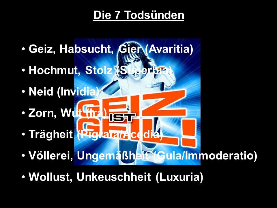 Die 7 Todsünden Geiz, Habsucht, Gier (Avaritia) Hochmut, Stolz (Superbia) Neid (Invidia) Zorn, Wut (Ira) Trägheit (Pigrata/Acedia) Völlerei, Ungemäßhe