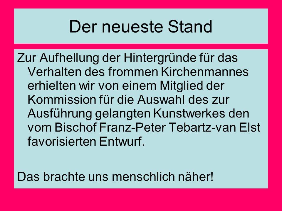 Der neueste Stand Zur Aufhellung der Hintergründe für das Verhalten des frommen Kirchenmannes erhielten wir von einem Mitglied der Kommission für die Auswahl des zur Ausführung gelangten Kunstwerkes den vom Bischof Franz-Peter Tebartz-van Elst favorisierten Entwurf.
