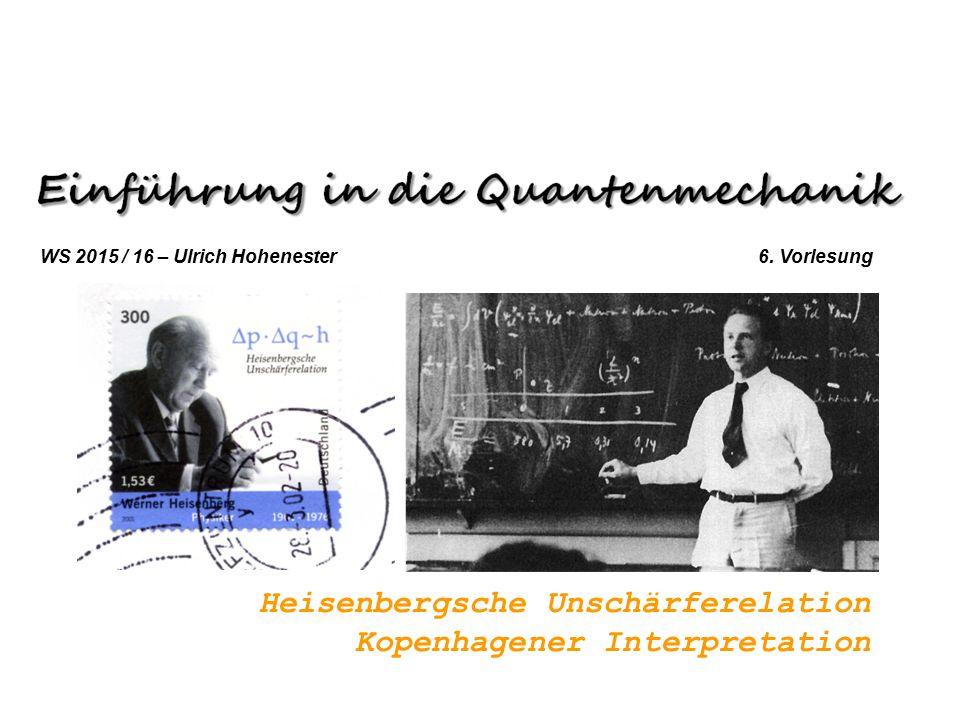 Heisenbergsche Unschärferelation Kopenhagener Interpretation WS 2015 / 16 – Ulrich Hohenester 6.