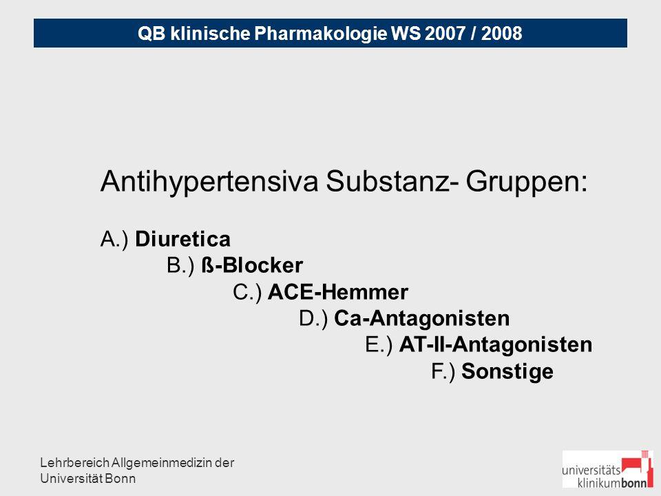 QB klinische Pharmakologie WS 2007 / 2008 Lehrbereich Allgemeinmedizin der Universität Bonn A.) DIURETICA a) Thiazide (frühdistaler Tubulus): Hydrochlorothiazid, Butizid, Bemetizid, Chlorthalidon, Xipamid, Clopamid, Indapamid b) Schleifendiuretica (kürzere und intensivere Wirkdauer): Furosemid, Torasemid, Piretanid, (Etacrynsäure) c) Kaliumsparer (spätdistaler Tubulus): Amilorid, Triamteren Niedrig dosiert Mittel der ersten Wahl, besonders bei älteren Patienten, besonders bei Herzinsuffizienzzeichen, ALLHAT-Studie (2003): beste Datenlage (Chlorthalidon, Thiazide) metabolische Veränderungen auf Blutzucker/Cholesterin ohne negativen Einfluss auf Morbidität und Mortalität Nebenwirkungen: Mundtrockenheit, Hypotonie, Hypo-und Hyperkaliämie in Kombination mit Antihypertensiva, Hyperuricämie, BZ-Verschlechterung, niedrige Compliance wg.