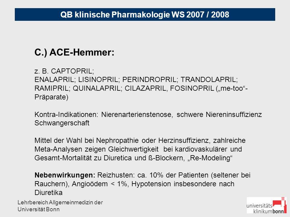 QB klinische Pharmakologie WS 2007 / 2008 Lehrbereich Allgemeinmedizin der Universität Bonn D) Ca-Antagonisten: I.) NIFEDIPIN-Typ (Dihydropyridine): Amlo-, Isra-, Nilvadipin, Nitrendipin II.) VERAPAMIL-Typ: Cave: Kombination mit Beta-Blocker III.) DILTIAZEM-Typ: Cave: bradykarde Rhythmus-Störungen Bei isolierte systolischer Hypertension, aber KEINE verminderte kardiovaskuläre Morbidität/Mortalität.