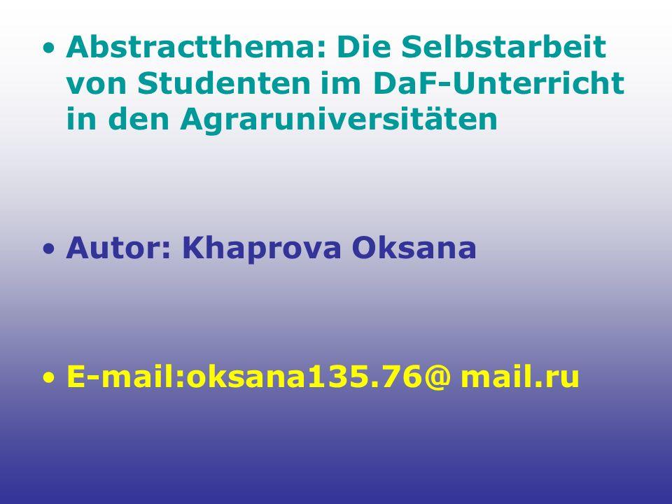 Abstractthema: Die Selbstarbeit von Studenten im DaF-Unterricht in den Agraruniversitäten Autor: Khaprova Oksana E-mail:oksana135.76@ mail.ru