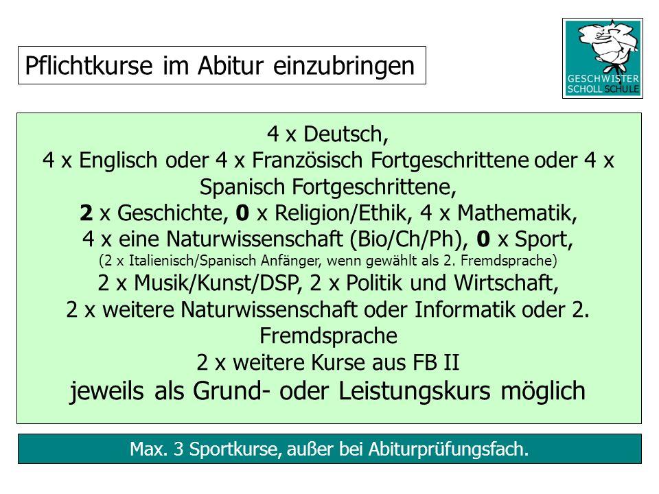 Max. 3 Sportkurse, außer bei Abiturprüfungsfach. 4 x Deutsch, 4 x Englisch oder 4 x Französisch Fortgeschrittene oder 4 x Spanisch Fortgeschrittene, 2