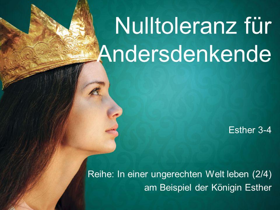 Nulltoleranz für Andersdenkende Reihe: In einer ungerechten Welt leben (2/4) am Beispiel der Königin Esther Esther 3-4