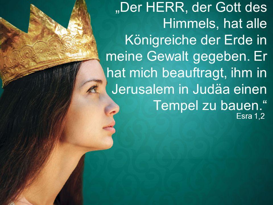 """Esra 1,2 """"Der HERR, der Gott des Himmels, hat alle Königreiche der Erde in meine Gewalt gegeben. Er hat mich beauftragt, ihm in Jerusalem in Judäa ein"""