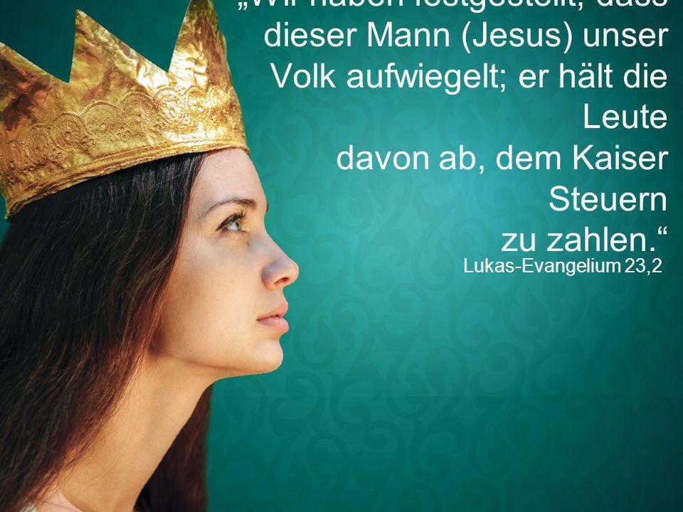 """Lukas-Evangelium 23,2 """"Wir haben festgestellt, dass dieser Mann (Jesus) unser Volk aufwiegelt; er hält die Leute davon ab, dem Kaiser Steuern zu zahle"""