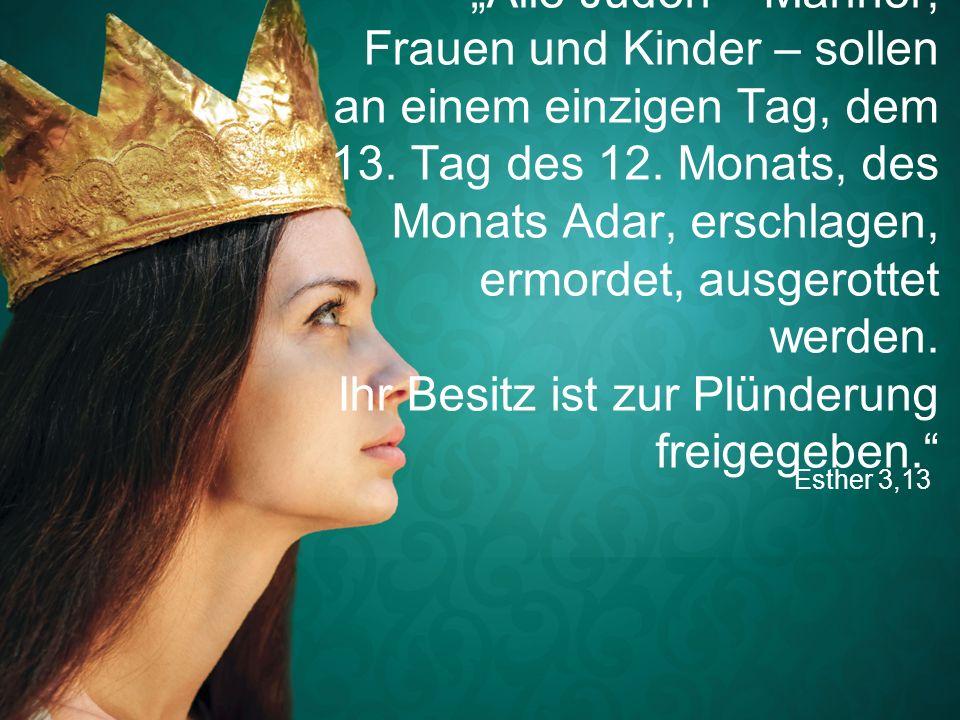 """Esther 3,13 """"Alle Juden – Männer, Frauen und Kinder – sollen an einem einzigen Tag, dem 13. Tag des 12. Monats, des Monats Adar, erschlagen, ermordet,"""