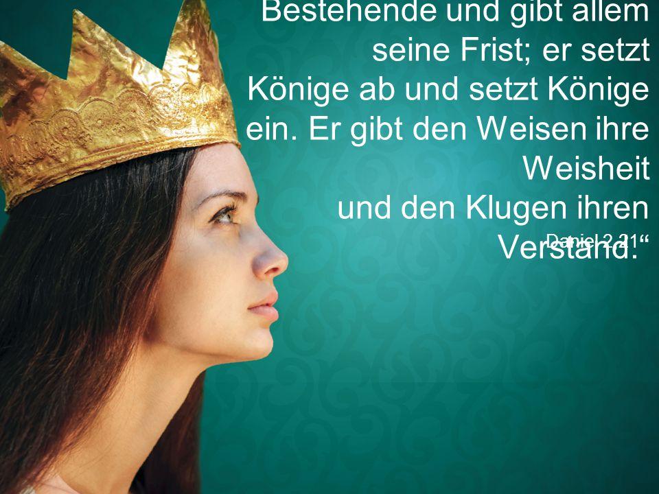 """Daniel 2,21 """"Gott verändert das Bestehende und gibt allem seine Frist; er setzt Könige ab und setzt Könige ein. Er gibt den Weisen ihre Weisheit und d"""