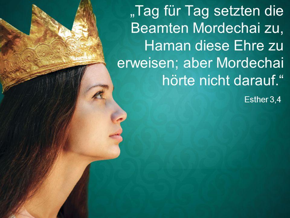 """Esther 3,4 """"Tag für Tag setzten die Beamten Mordechai zu, Haman diese Ehre zu erweisen; aber Mordechai hörte nicht darauf."""""""
