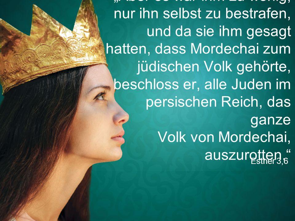 """Esther 3,6 """"Aber es war ihm zu wenig, nur ihn selbst zu bestrafen, und da sie ihm gesagt hatten, dass Mordechai zum jüdischen Volk gehörte, beschloss"""