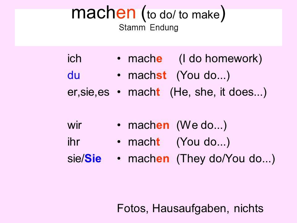 machen ( to do/ to make ) Stamm Endung ich du er,sie,es wir ihr sie/Sie mache (I do homework) machst (You do...) macht (He, she, it does...) machen (We do...) macht (You do...) machen (They do/You do...) Fotos, Hausaufgaben, nichts