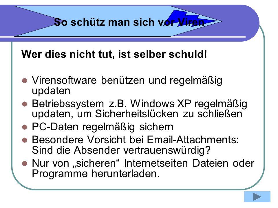 So schütz man sich vor Viren Wer dies nicht tut, ist selber schuld! Virensoftware benützen und regelmäßig updaten Betriebssystem z.B. Windows XP regel