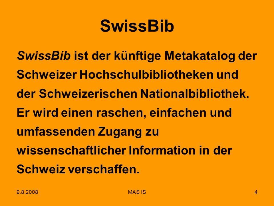 9.8.2008MAS IS5 SwissBib-Funktionalitäten Benutzerfreundliche Retrieval-, Navigations- und Personalisierungsfunktionen Schnelle und leistungsfähige Suche Gutes Ranking der Suchergebnisse Gruppierung der Suchresultate Inhaltsbezogenen Links zu elektronischen Ressourcen Tagging und Buchrezensionen