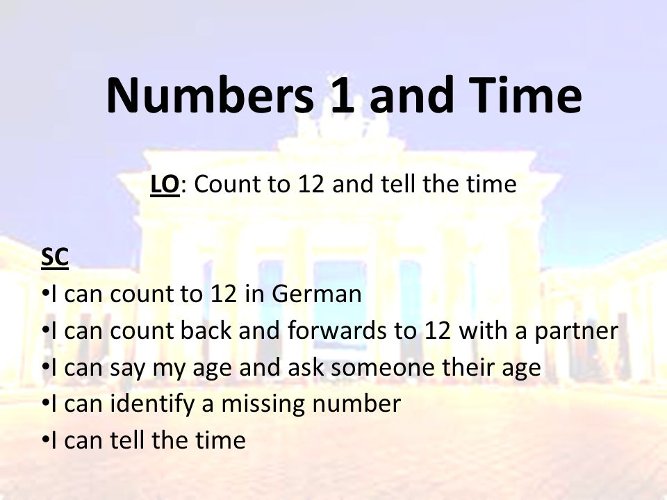 Numbers 1 and Time LO: Count to 12 and tell the time SC I can count to 12 in German I can count back and forwards to 12 with a partner I can say my ag