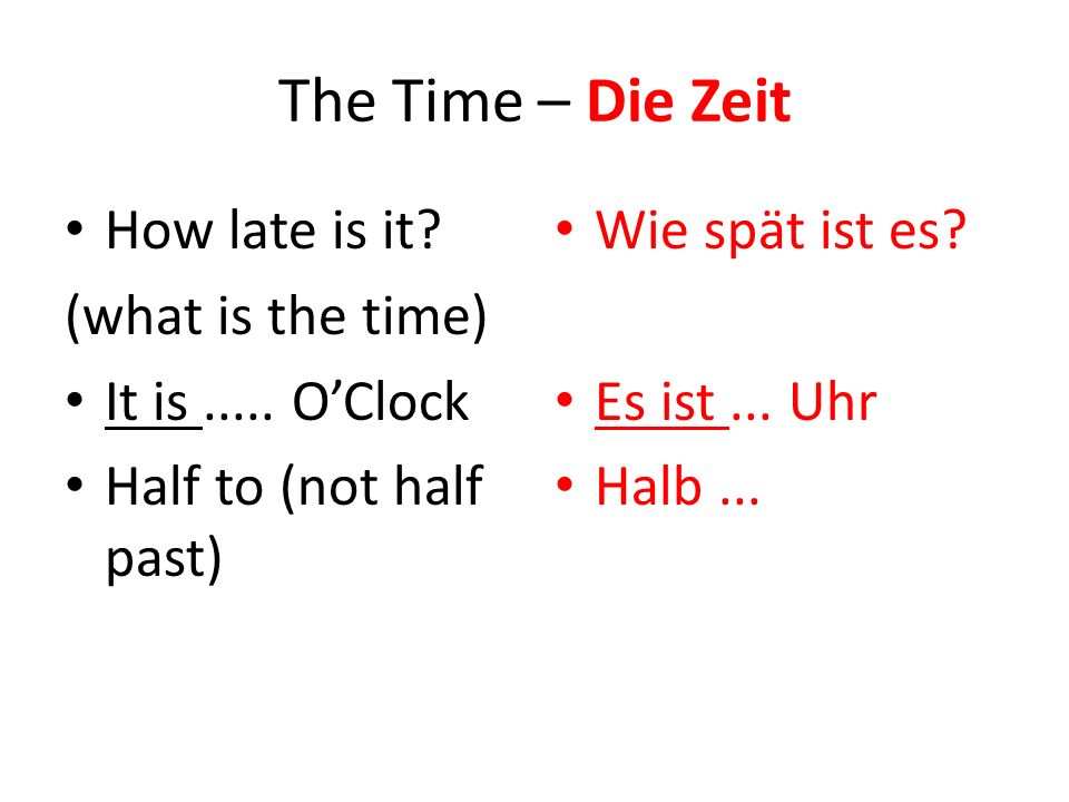 The Time – Die Zeit How late is it? (what is the time) It is..... O'Clock Half to (not half past) Wie spät ist es? Es ist... Uhr Halb...