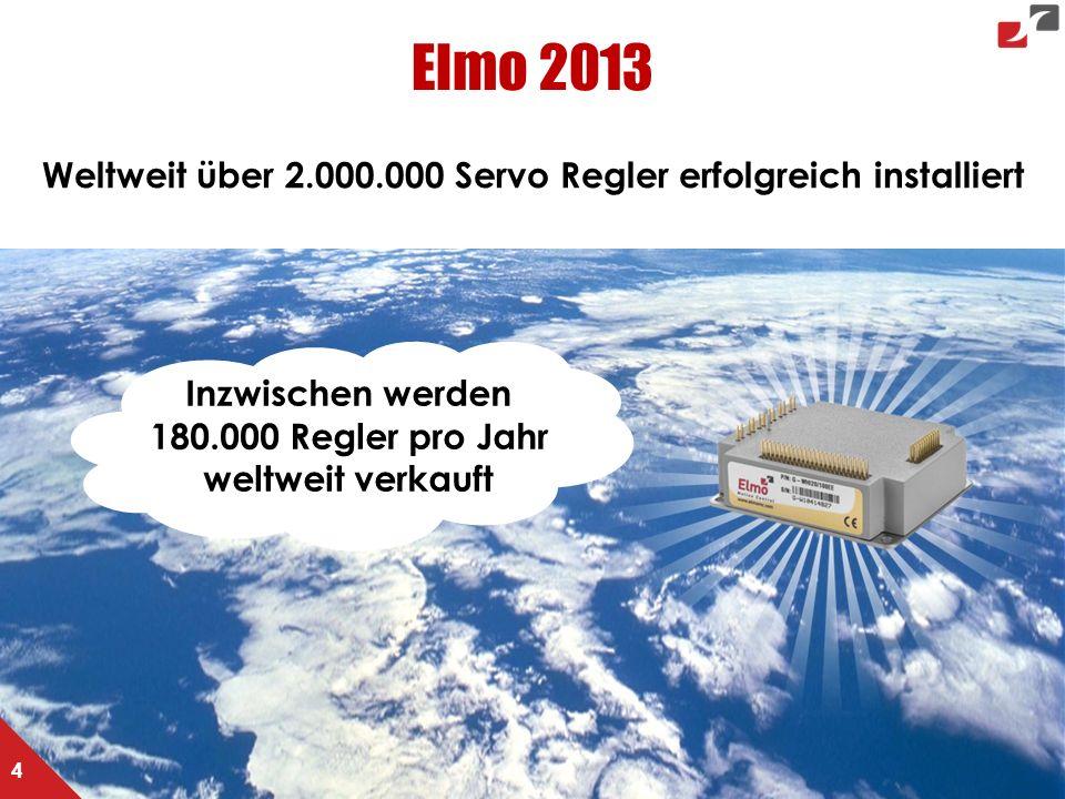 Elmo 2013 Weltweit über 2.000.000 Servo Regler erfolgreich installiert 4 Inzwischen werden 180.000 Regler pro Jahr weltweit verkauft