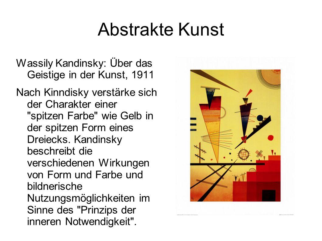 Abstrakte Kunst Wassily Kandinsky: Über das Geistige in der Kunst, 1911 Nach Kinndisky verstärke sich der Charakter einer spitzen Farbe wie Gelb in der spitzen Form eines Dreiecks.