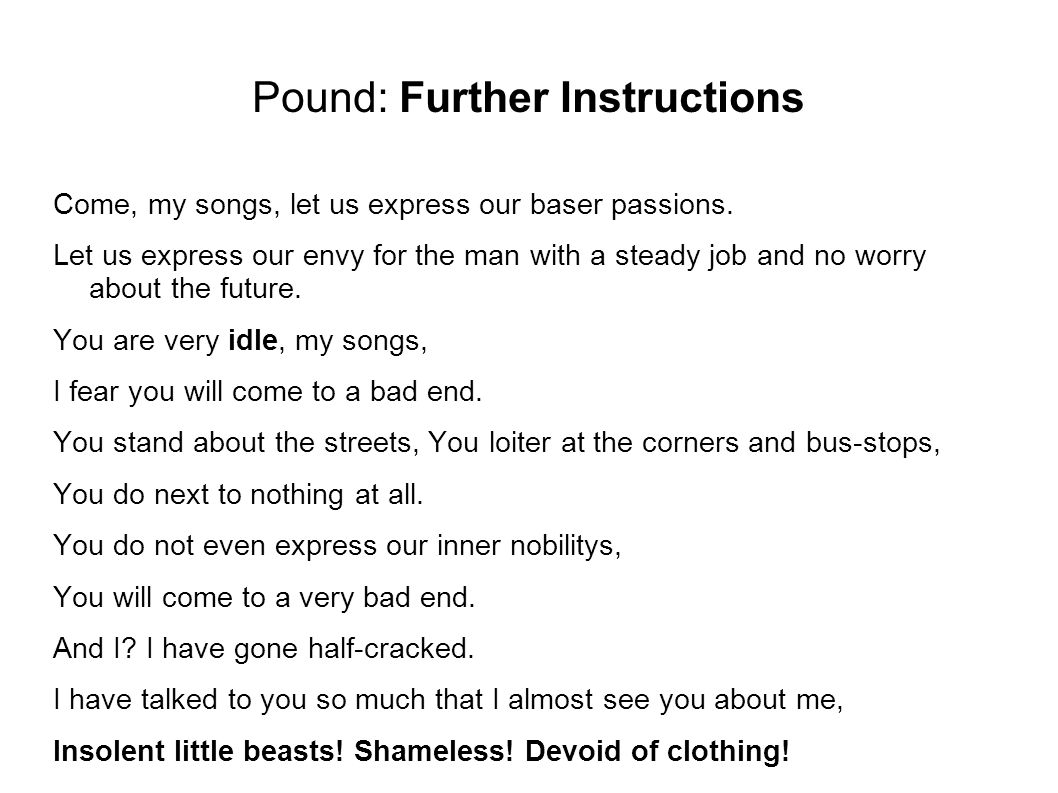 Pound: Further Instructions Come, my songs, let us express our baser passions. Let us express our envy for the man with a steady job and no worry abou