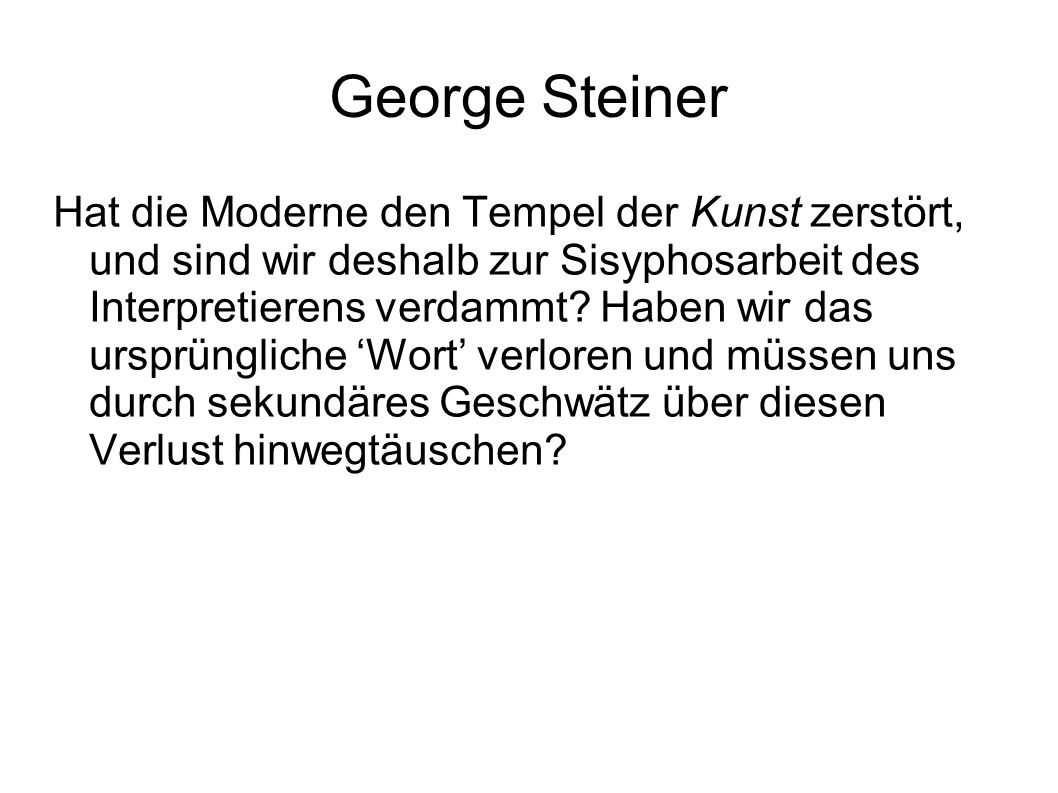 George Steiner Hat die Moderne den Tempel der Kunst zerstört, und sind wir deshalb zur Sisyphosarbeit des Interpretierens verdammt.