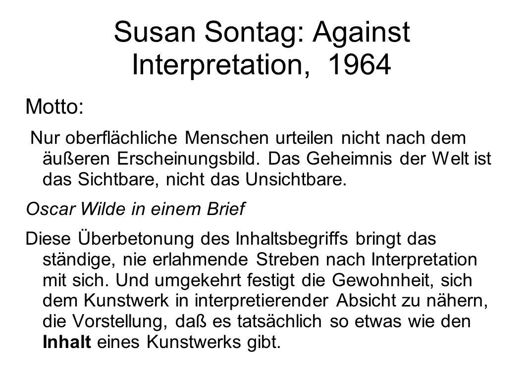 Susan Sontag: Against Interpretation, 1964 Motto: Nur oberflächliche Menschen urteilen nicht nach dem äußeren Erscheinungsbild. Das Geheimnis der Welt