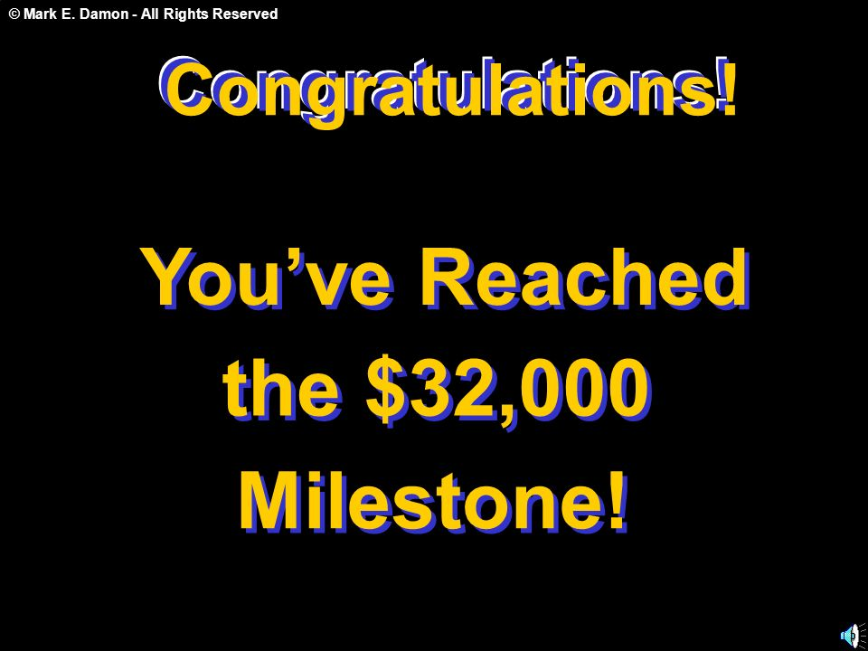 © Mark E. Damon - All Rights Reserved Congratulations! You've Reached the $32,000 Milestone! Congratulations! C o n g r a t u l a t i o n s !