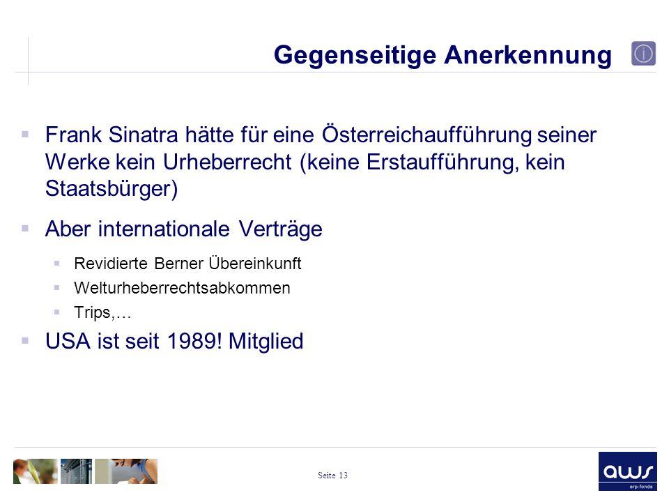 Seite 13 Gegenseitige Anerkennung  Frank Sinatra hätte für eine Österreichaufführung seiner Werke kein Urheberrecht (keine Erstaufführung, kein Staatsbürger)  Aber internationale Verträge  Revidierte Berner Übereinkunft  Welturheberrechtsabkommen  Trips,…  USA ist seit 1989.