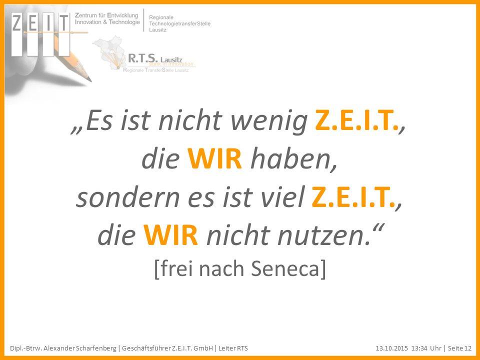 """""""Es ist nicht wenig Z.E.I.T., die WIR haben, sondern es ist viel Z.E.I.T., die WIR nicht nutzen. [frei nach Seneca] Dipl.-Btrw."""