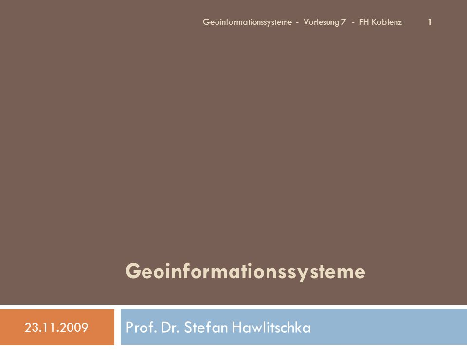 Geoinformationssysteme Prof. Dr. Stefan Hawlitschka 23.11.2009 1 Geoinformationssysteme - Vorlesung 7 - FH Koblenz