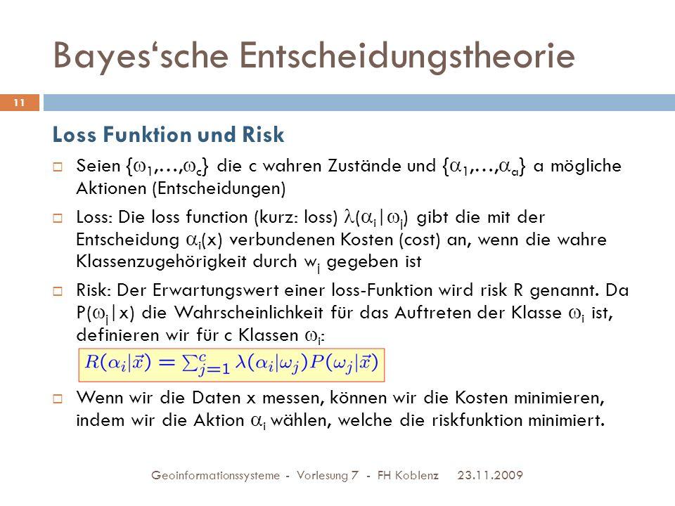 Bayes'sche Entscheidungstheorie 23.11.2009 Geoinformationssysteme - Vorlesung 7 - FH Koblenz 11 Loss Funktion und Risk  Seien {  1,…,  c } die c wahren Zustände und {  1,…,  a } a mögliche Aktionen (Entscheidungen)  Loss: Die loss function (kurz: loss) (  i |  j ) gibt die mit der Entscheidung  i (x) verbundenen Kosten (cost) an, wenn die wahre Klassenzugehörigkeit durch w j gegeben ist  Risk: Der Erwartungswert einer loss-Funktion wird risk R genannt.