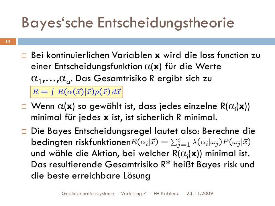 Bayes'sche Entscheidungstheorie 23.11.2009 Geoinformationssysteme - Vorlesung 7 - FH Koblenz 12  Bei kontinuierlichen Variablen x wird die loss function zu einer Entscheidungsfunktion  (x) für die Werte  1,…,  a.