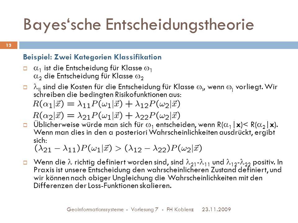 Bayes'sche Entscheidungstheorie 23.11.2009 Geoinformationssysteme - Vorlesung 7 - FH Koblenz 13 Beispiel: Zwei Kategorien Klassifikation   1 ist die Entscheidung für Klasse  1  2 die Entscheidung für Klasse  2  ij sind die Kosten für die Entscheidung für Klasse  i, wenn  j vorliegt.