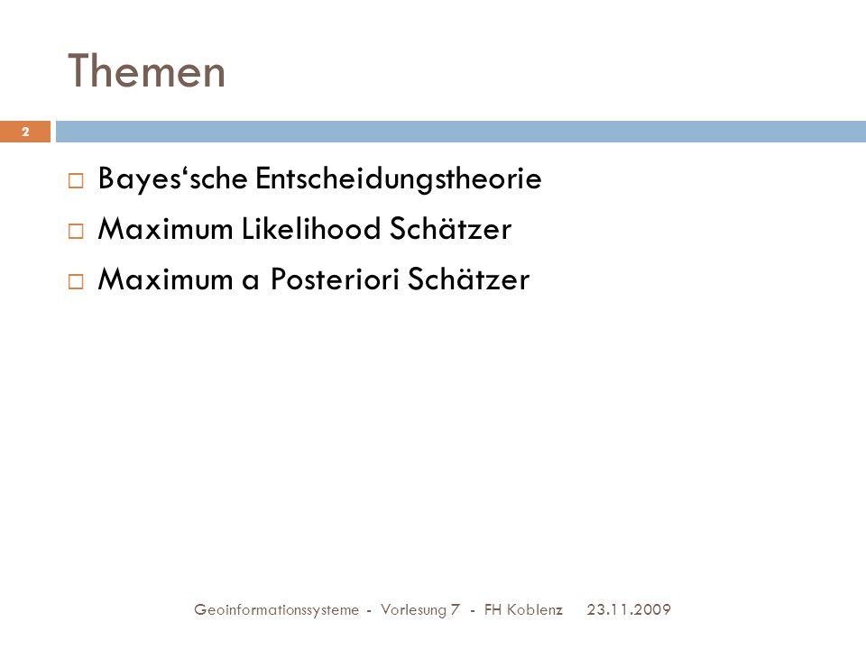 Themen 23.11.2009 Geoinformationssysteme - Vorlesung 7 - FH Koblenz 2  Bayes'sche Entscheidungstheorie  Maximum Likelihood Schätzer  Maximum a Posteriori Schätzer