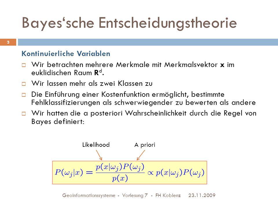 Bayes'sche Entscheidungstheorie 23.11.2009 Geoinformationssysteme - Vorlesung 7 - FH Koblenz 14  Nach Anwendung der Regel von Bayes können wir die Entscheidungsregel schreiben als: Wir entscheiden uns für  1, falls und für  2 andernfalls.